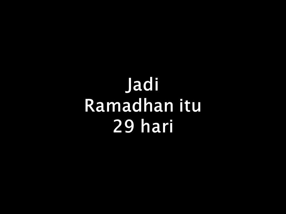 Jika bulan Sya'ban = 30, maka bulan Ramadhan = 29 hari, Karena setelah 30 adalah 29 dan setelah 29 adalah 30. Tidak ada umur bulan itu yang 28 atau 31