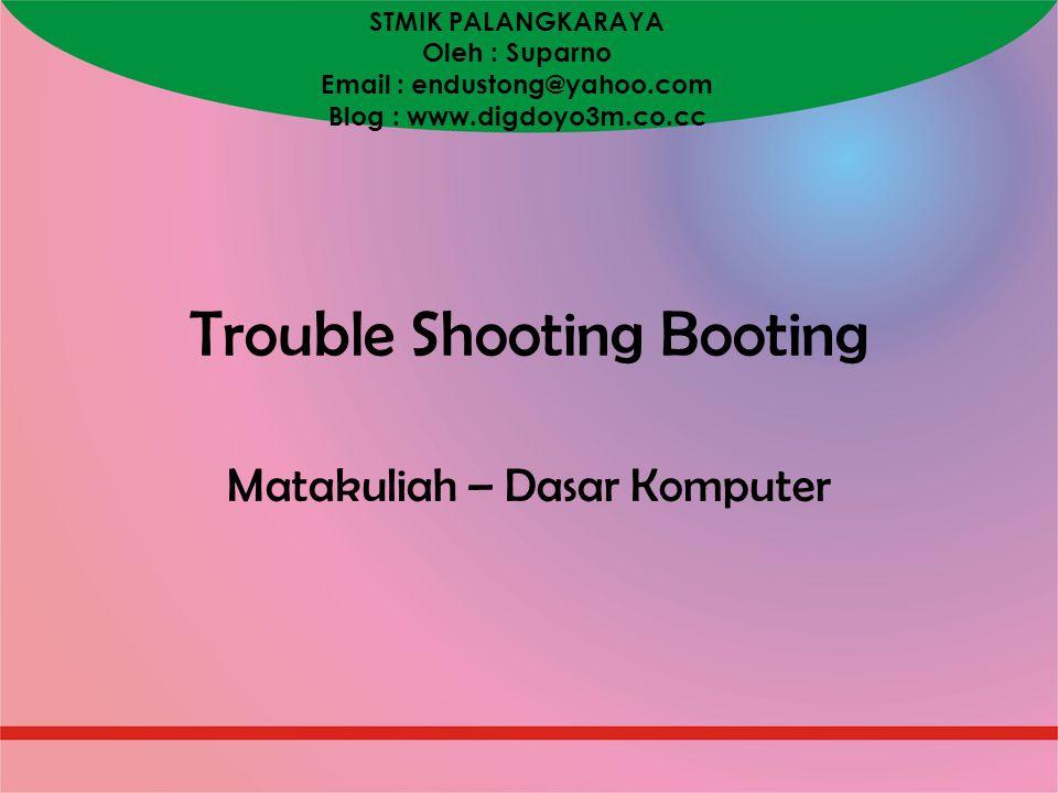 STMIK PALANGKARAYA Oleh : Suparno Email : endustong@yahoo.com Blog : www.digdoyo3m.co.cc Trouble Shooting Booting Matakuliah – Dasar Komputer