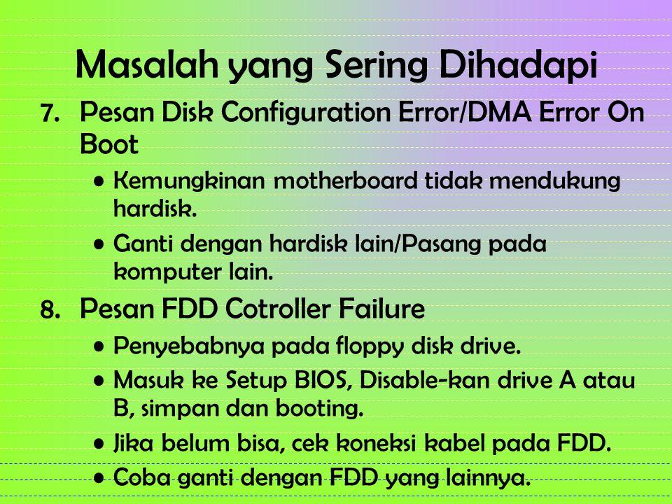 Masalah yang Sering Dihadapi 7.Pesan Disk Configuration Error/DMA Error On Boot Kemungkinan motherboard tidak mendukung hardisk. Ganti dengan hardisk