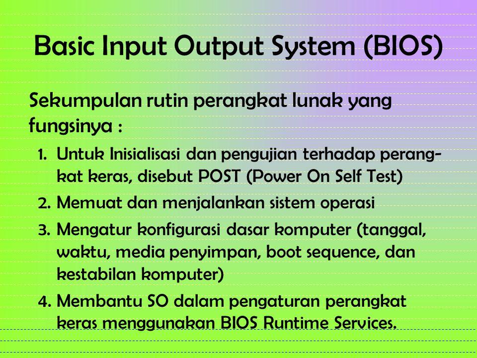 Basic Input Output System (BIOS) Sekumpulan rutin perangkat lunak yang fungsinya : 1.Untuk Inisialisasi dan pengujian terhadap perang- kat keras, disebut POST (Power On Self Test) 2.Memuat dan menjalankan sistem operasi 3.Mengatur konfigurasi dasar komputer (tanggal, waktu, media penyimpan, boot sequence, dan kestabilan komputer) 4.Membantu SO dalam pengaturan perangkat keras menggunakan BIOS Runtime Services.