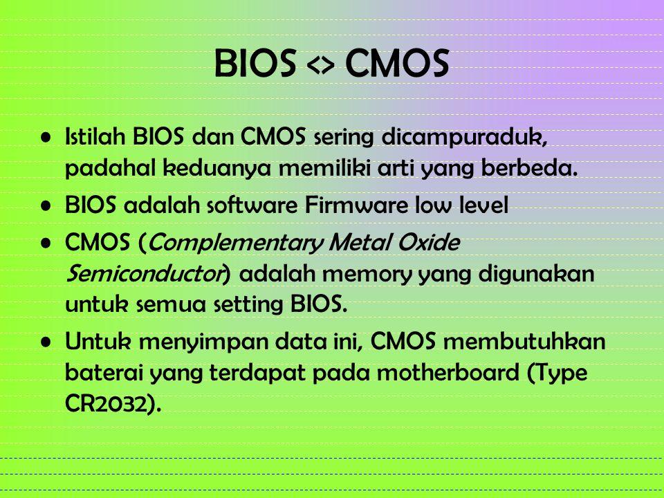 BIOS <> CMOS Istilah BIOS dan CMOS sering dicampuraduk, padahal keduanya memiliki arti yang berbeda. BIOS adalah software Firmware low level CMOS (Com