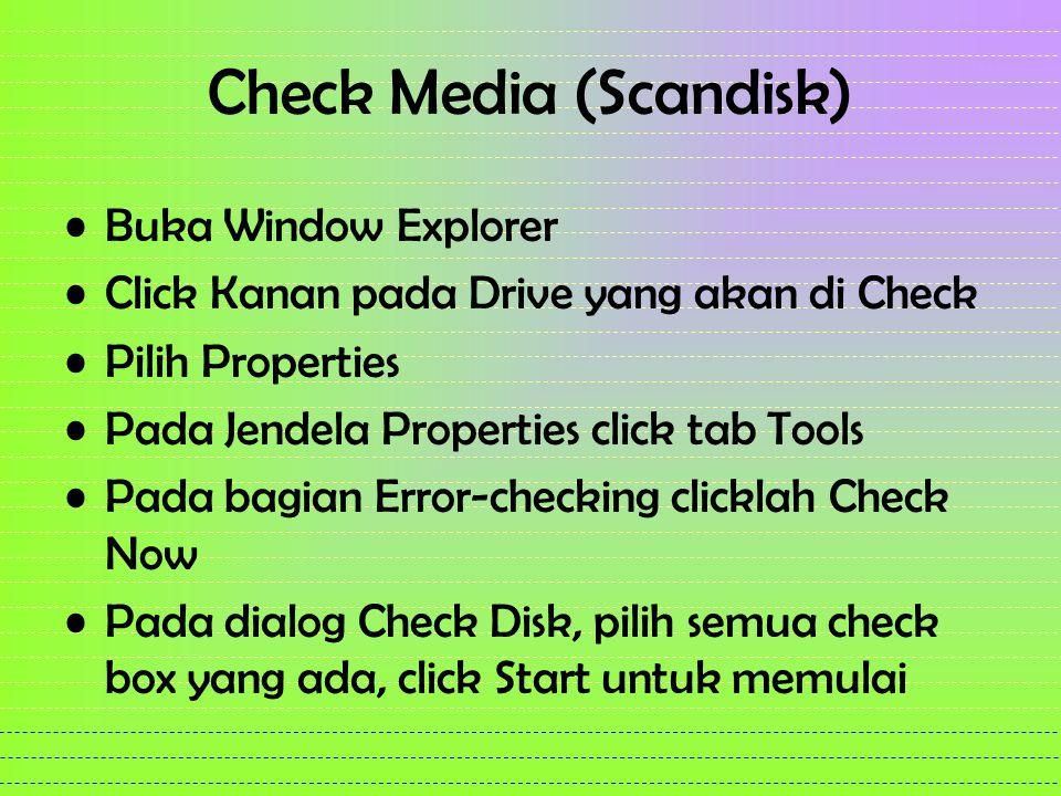 Check Media (Scandisk) Buka Window Explorer Click Kanan pada Drive yang akan di Check Pilih Properties Pada Jendela Properties click tab Tools Pada bagian Error-checking clicklah Check Now Pada dialog Check Disk, pilih semua check box yang ada, click Start untuk memulai