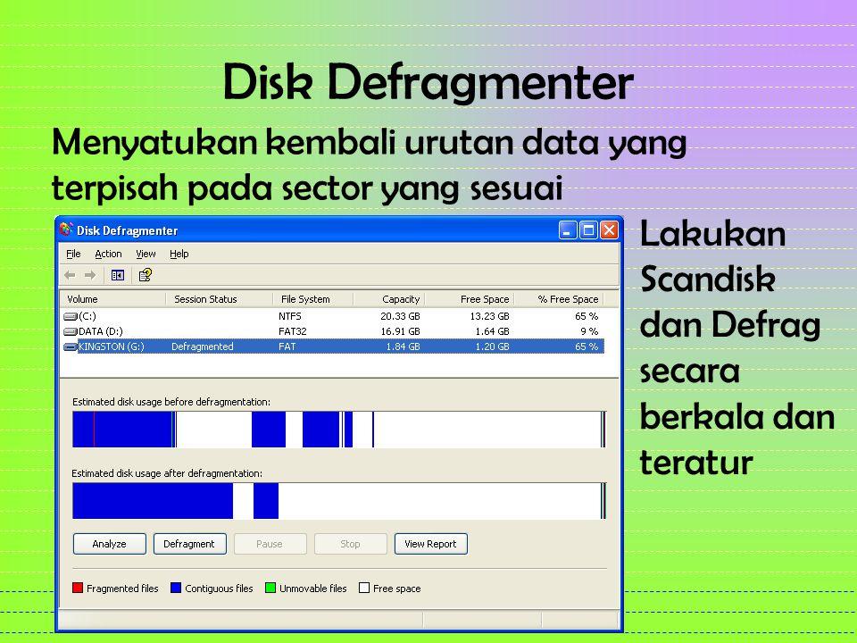 Disk Defragmenter Menyatukan kembali urutan data yang terpisah pada sector yang sesuai Lakukan Scandisk dan Defrag secara berkala dan teratur