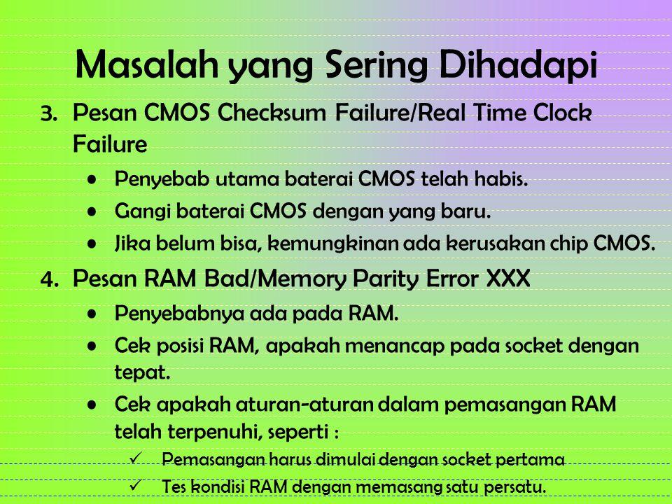 Masalah yang Sering Dihadapi 3.Pesan CMOS Checksum Failure/Real Time Clock Failure Penyebab utama baterai CMOS telah habis. Gangi baterai CMOS dengan