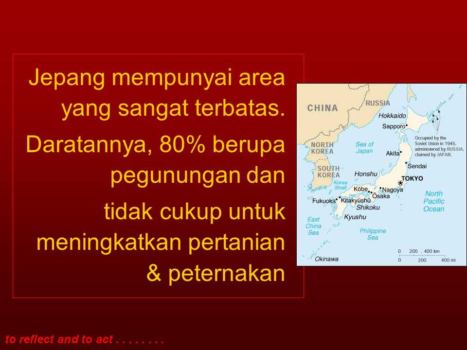 to reflect and to act........ Jepang mempunyai area yang sangat terbatas. Daratannya, 80% berupa pegunungan dan tidak cukup untuk meningkatkan pertani