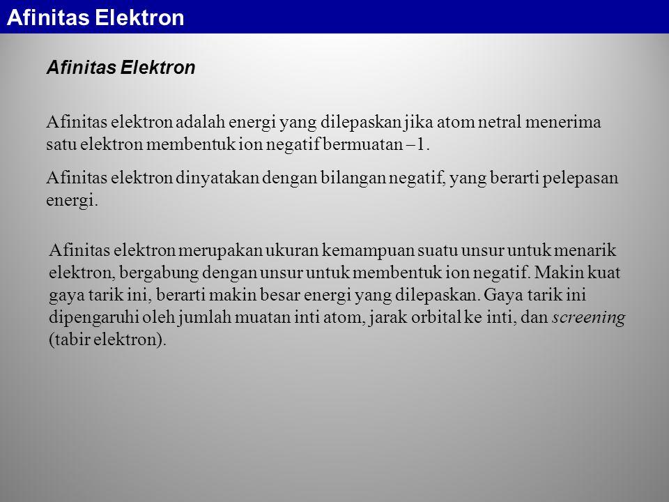 Afinitas Elektron Afinitas elektron adalah energi yang dilepaskan jika atom netral menerima satu elektron membentuk ion negatif bermuatan  1. Afinita