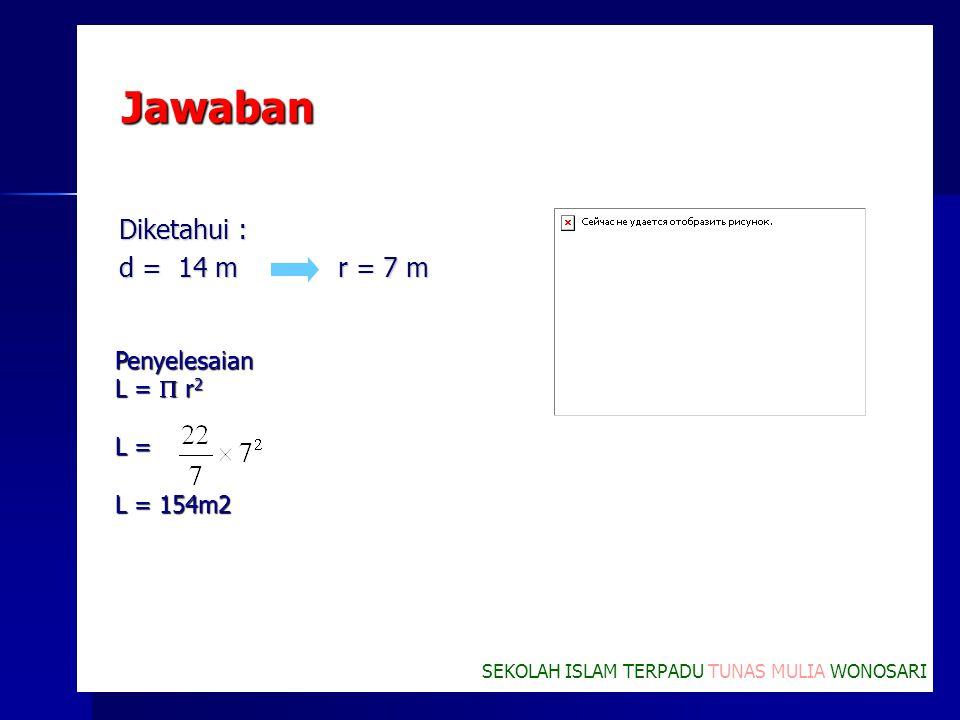 Jawaban Diketahui : d = 14 m r = 7 m Penyelesaian L =  r 2 L = L = 154m2 SEKOLAH ISLAM TERPADU TUNAS MULIA WONOSARI