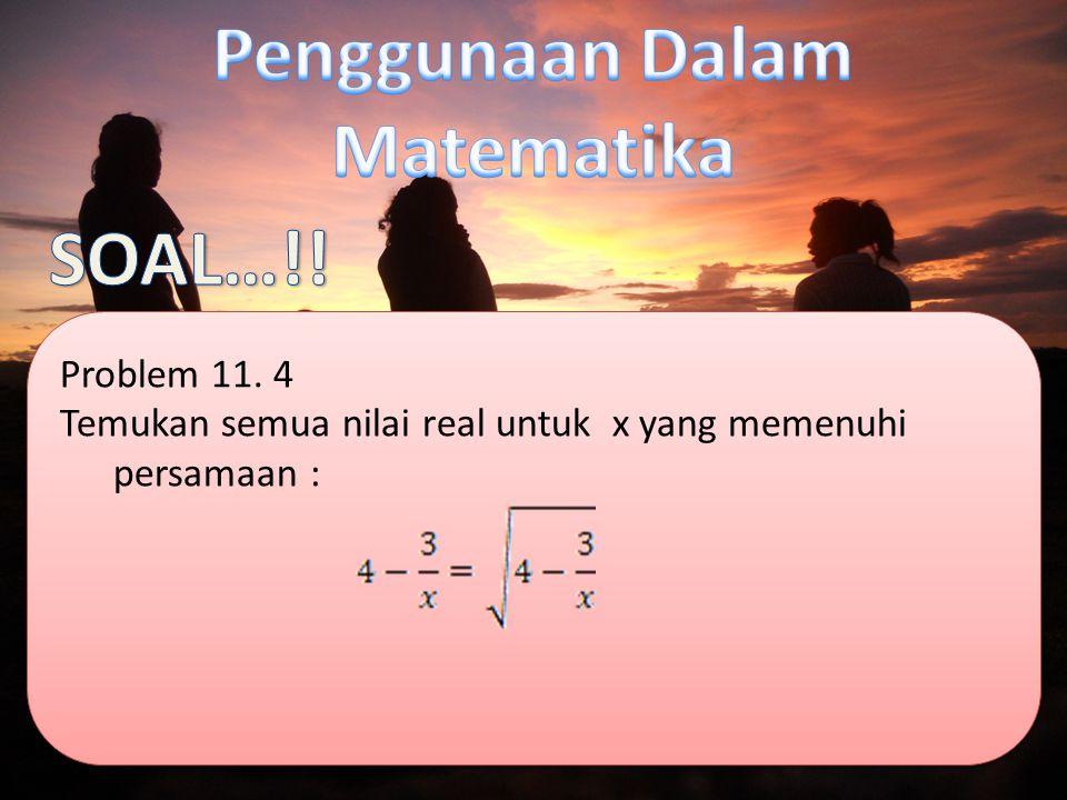 Problem 11. 4 Temukan semua nilai real untuk x yang memenuhi persamaan : Problem 11.