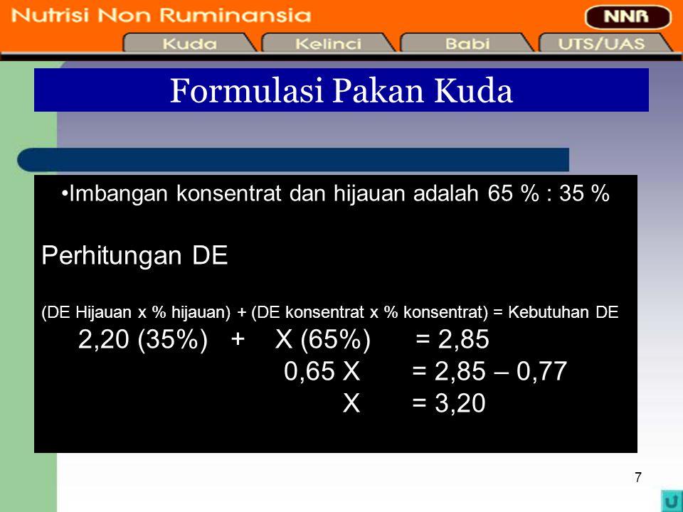 7 Formulasi Pakan Kuda Imbangan konsentrat dan hijauan adalah 65 % : 35 % Perhitungan DE (DE Hijauan x % hijauan) + (DE konsentrat x % konsentrat) = K