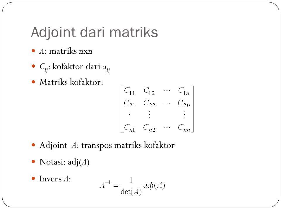 Adjoint dari matriks A: matriks nxn C ij : kofaktor dari a ij Matriks kofaktor: Adjoint A: transpos matriks kofaktor Notasi: adj(A) Invers A: