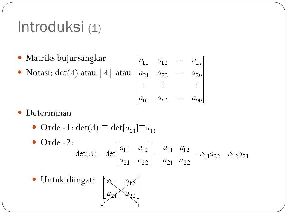 Introduksi (1) Matriks bujursangkar Notasi: det(A) atau |A| atau Determinan Orde -1: det(A) = det[a 11 ]=a 11 Orde -2: + - Untuk diingat: