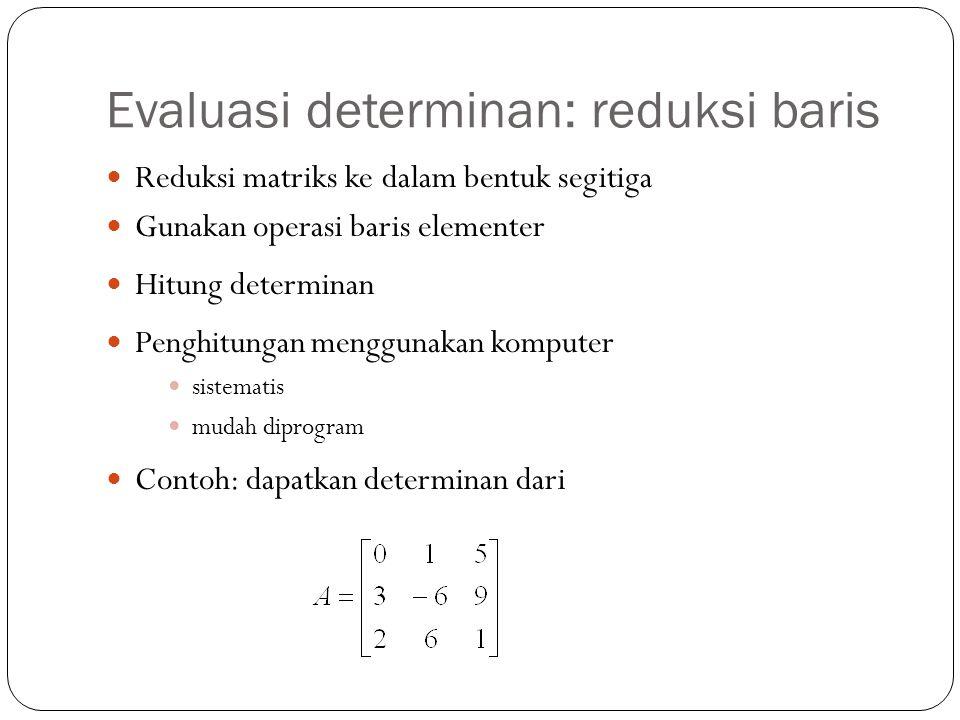 Evaluasi determinan: reduksi baris Reduksi matriks ke dalam bentuk segitiga Gunakan operasi baris elementer Hitung determinan Penghitungan menggunakan