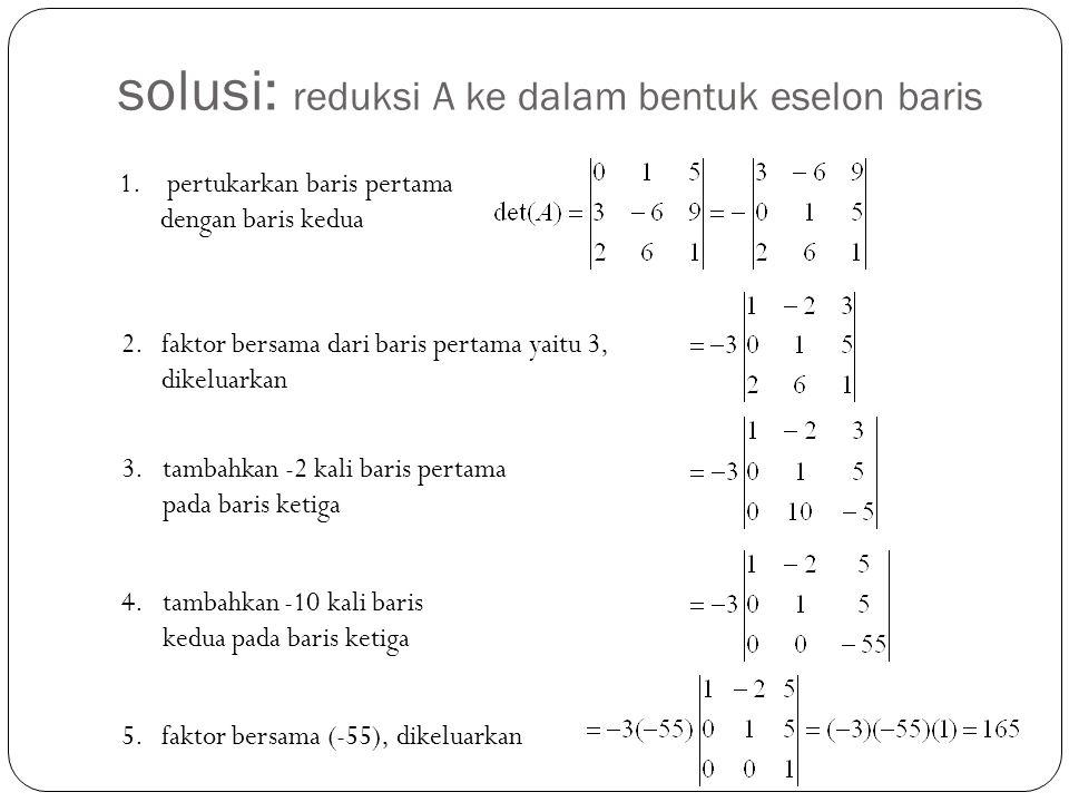 1. pertukarkan baris pertama dengan baris kedua 2.faktor bersama dari baris pertama yaitu 3, dikeluarkan 3.tambahkan -2 kali baris pertama pada baris