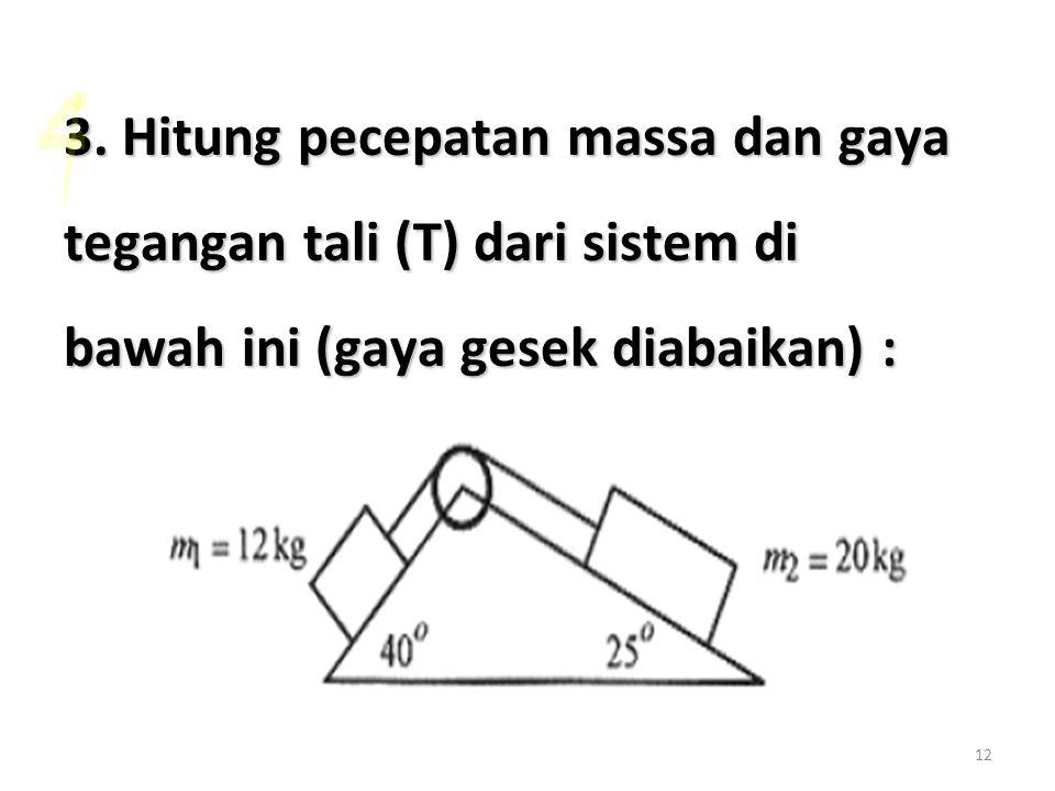 12 3. Hitung pecepatan massa dan gaya tegangan tali (T) dari sistem di bawah ini (gaya gesek diabaikan) :
