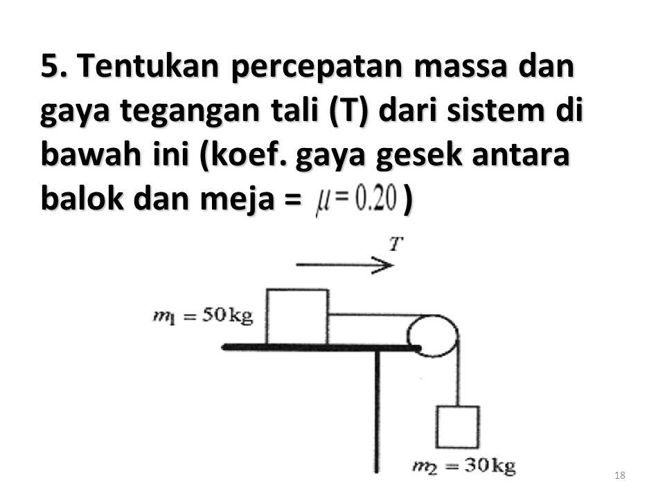 18 5. Tentukan percepatan massa dan gaya tegangan tali (T) dari sistem di bawah ini (koef. gaya gesek antara balok dan meja = )