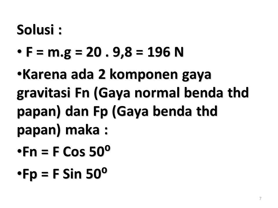 7 Solusi : F = m.g = 20. 9,8 = 196 N F = m.g = 20. 9,8 = 196 N Karena ada 2 komponen gaya gravitasi Fn (Gaya normal benda thd papan) dan Fp (Gaya bend