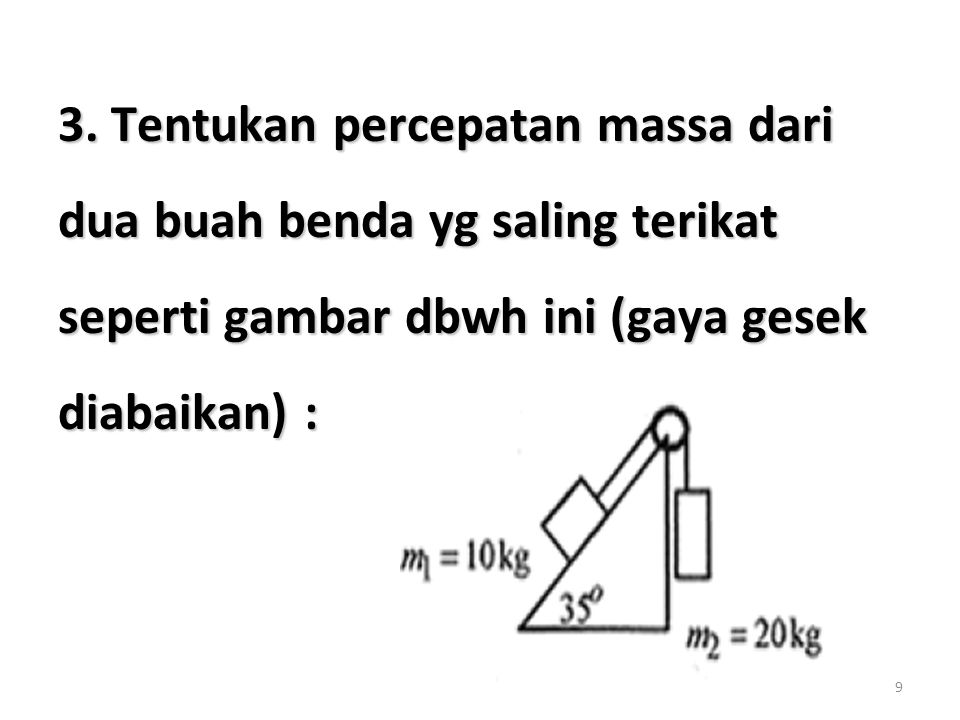 9 3. Tentukan percepatan massa dari dua buah benda yg saling terikat seperti gambar dbwh ini (gaya gesek diabaikan) :