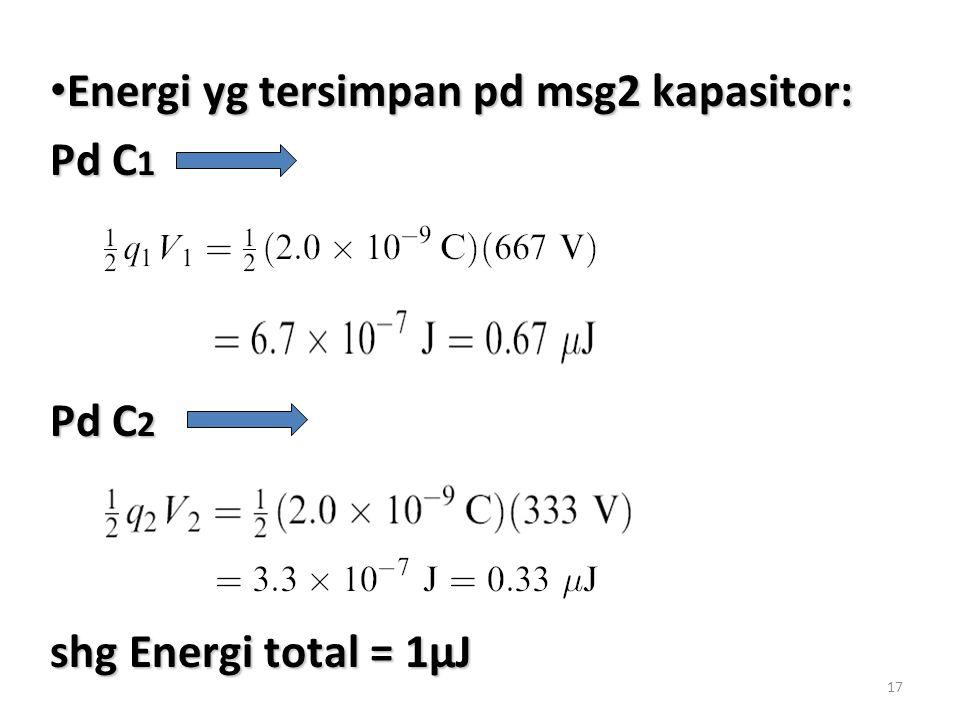 17 Energi yg tersimpan pd msg2 kapasitor: Energi yg tersimpan pd msg2 kapasitor: Pd C 1 Pd C 2 shg Energi total = 1µJ