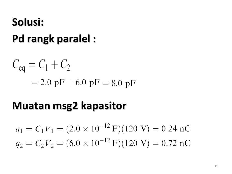 19 Solusi: Pd rangk paralel : Muatan msg2 kapasitor