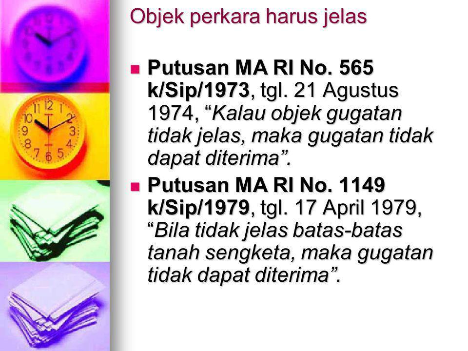 """Objek perkara harus jelas Putusan MA RI No. 565 k/Sip/1973, tgl. 21 Agustus 1974, """"Kalau objek gugatan tidak jelas, maka gugatan tidak dapat diterima"""""""