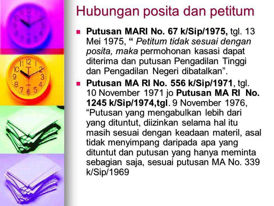 """Hubungan posita dan petitum Putusan MARI No. 67 k/Sip/1975, tgl. 13 Mei 1975, """" Petitum tidak sesuai dengan posita, maka permohonan kasasi dapat diter"""