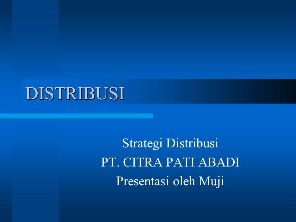 DISTRIBUSI Strategi Distribusi PT. CITRA PATI ABADI Presentasi oleh Muji