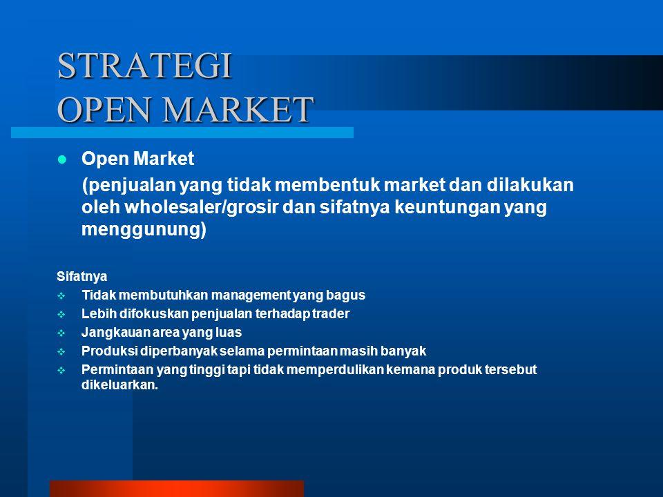 STRATEGI OPEN MARKET Open Market (penjualan yang tidak membentuk market dan dilakukan oleh wholesaler/grosir dan sifatnya keuntungan yang menggunung)