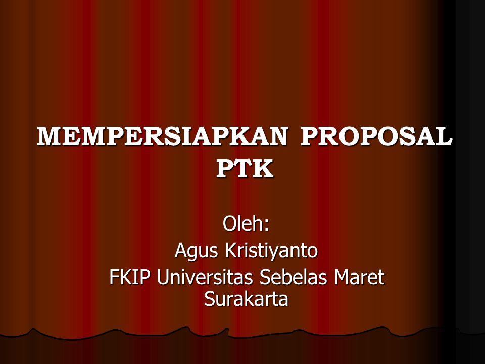 MEMPERSIAPKAN PROPOSAL PTK Oleh: Agus Kristiyanto FKIP Universitas Sebelas Maret Surakarta