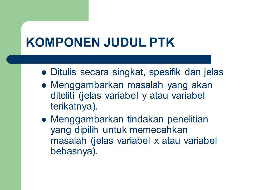 KOMPONEN JUDUL PTK Ditulis secara singkat, spesifik dan jelas Menggambarkan masalah yang akan diteliti (jelas variabel y atau variabel terikatnya). Me
