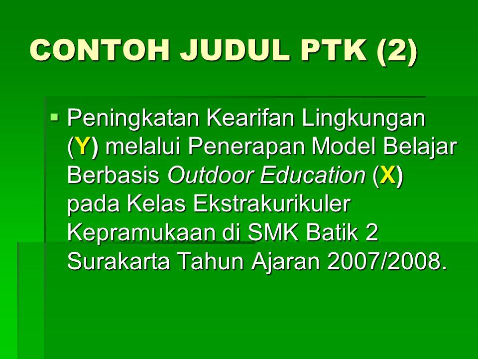 CONTOH JUDUL PTK (2)  Peningkatan Kearifan Lingkungan (Y) melalui Penerapan Model Belajar Berbasis Outdoor Education (X) pada Kelas Ekstrakurikuler Kepramukaan di SMK Batik 2 Surakarta Tahun Ajaran 2007/2008.