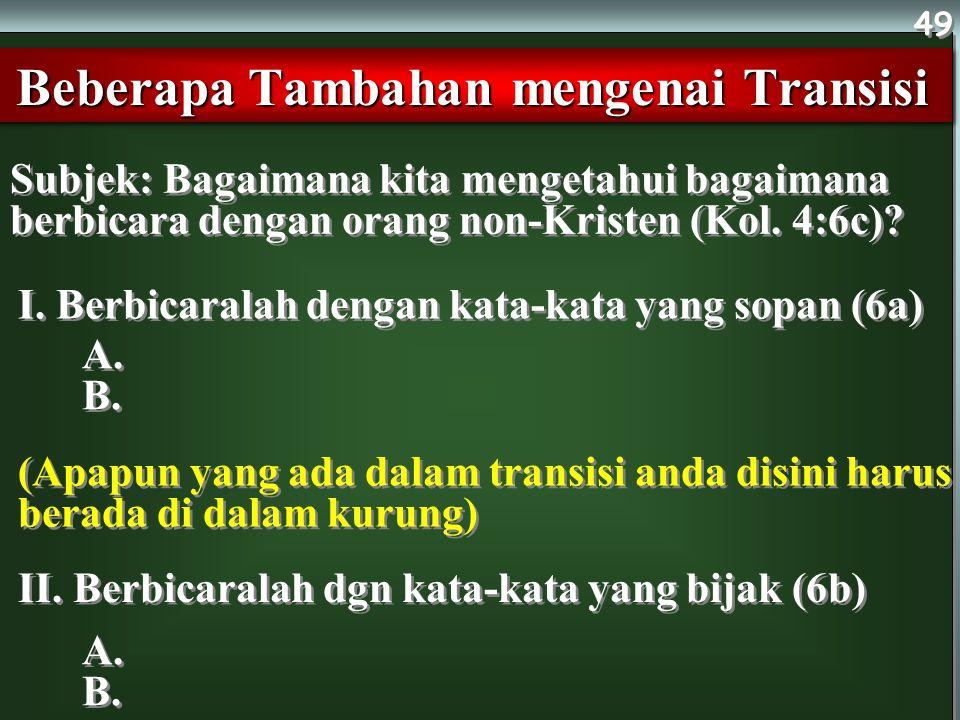 Subjek: Bagaimana kita mengetahui bagaimana berbicara dengan orang non-Kristen (Kol. 4:6c)? Beberapa Tambahan mengenai Transisi 49 I. Berbicaralah den