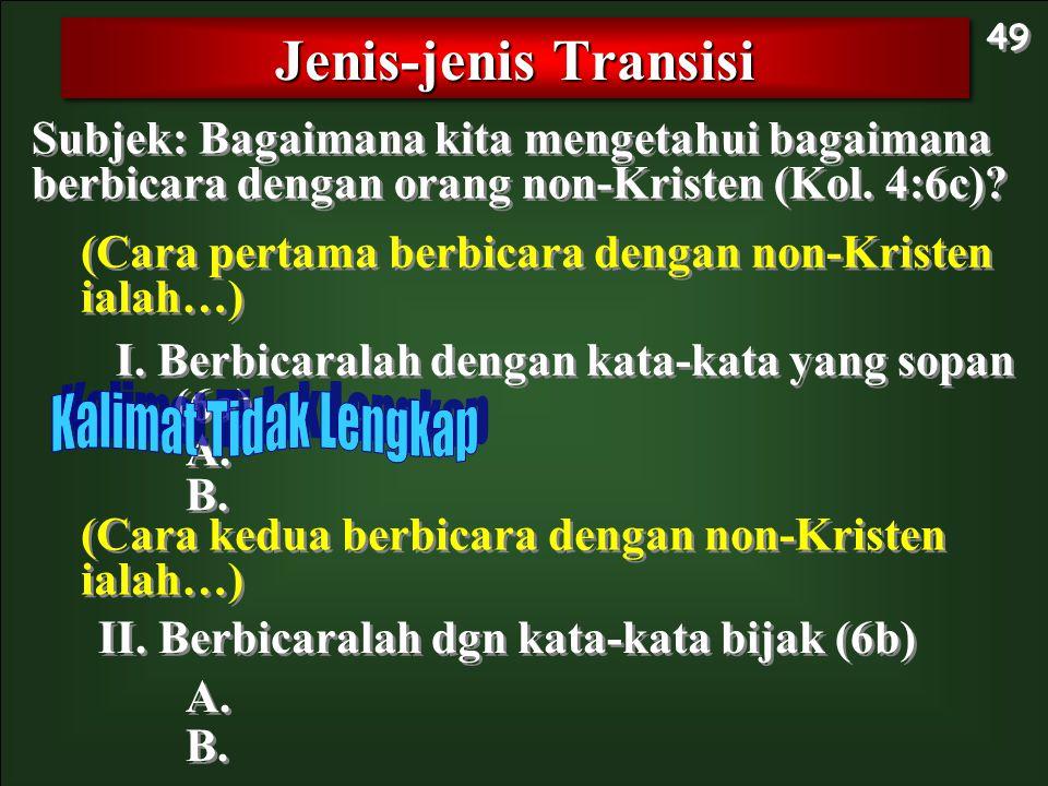 Subjek: Bagaimana kita mengetahui bagaimana berbicara dengan orang non-Kristen (Kol. 4:6c)? Jenis-jenis Transisi 49 I. Berbicaralah dengan kata-kata y