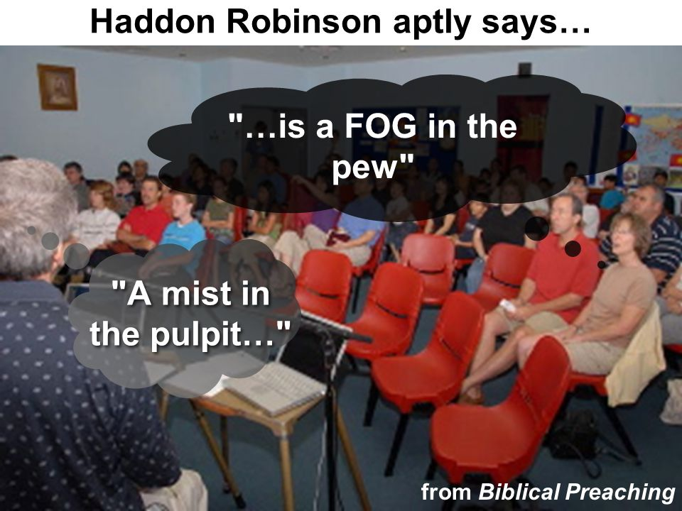 A mist in the pulpit… …is a FOG in the pew Haddon Robinson aptly says… from Biblical Preaching