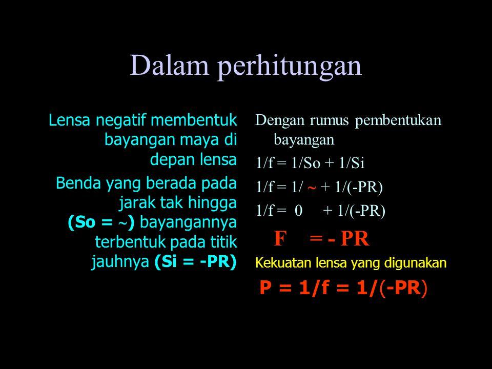 Dalam perhitungan Lensa negatif membentuk bayangan maya di depan lensa Benda yang berada pada jarak tak hingga (So =  ) bayangannya terbentuk pada titik jauhnya (Si = -PR) Dengan rumus pembentukan bayangan 1/f = 1/So + 1/Si 1/f = 1/  + 1/(-PR) 1/f = 0 + 1/(-PR) F = - PR Kekuatan lensa yang digunakan P = 1/f = 1/(-PR)