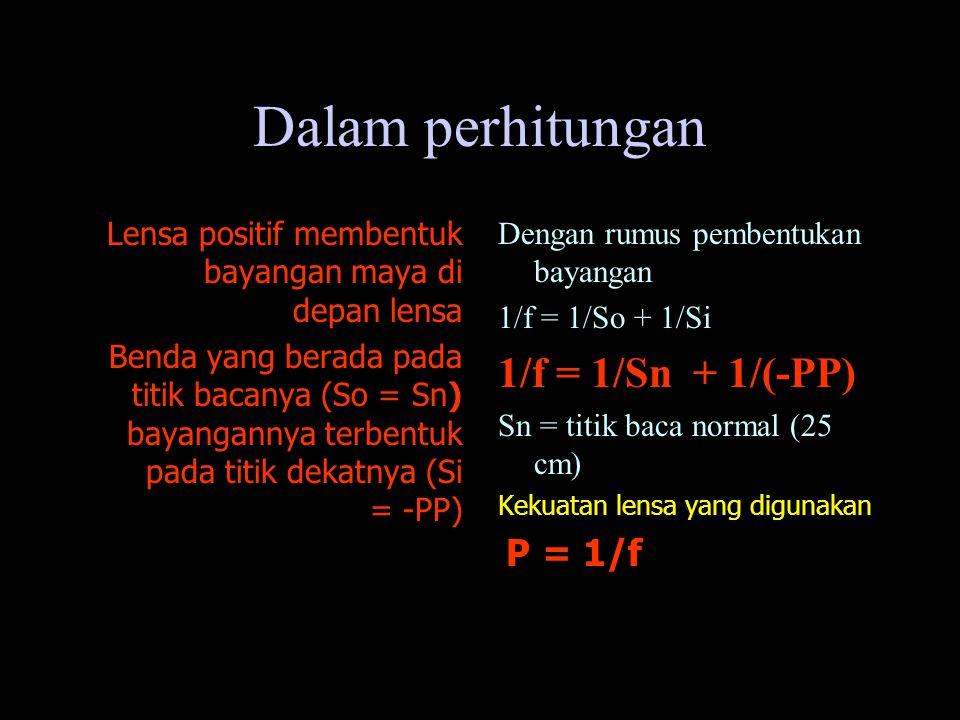 Dalam perhitungan Lensa positif membentuk bayangan maya di depan lensa Benda yang berada pada titik bacanya (So = Sn) bayangannya terbentuk pada titik dekatnya (Si = -PP) Dengan rumus pembentukan bayangan 1/f = 1/So + 1/Si 1/f = 1/Sn + 1/(-PP) Sn = titik baca normal (25 cm) Kekuatan lensa yang digunakan P = 1/f