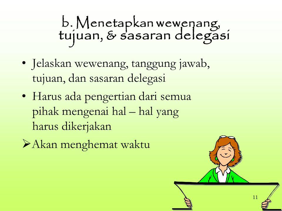 11 b. Menetapkan wewenang, tujuan, & sasaran delegasi Jelaskan wewenang, tanggung jawab, tujuan, dan sasaran delegasi Harus ada pengertian dari semua