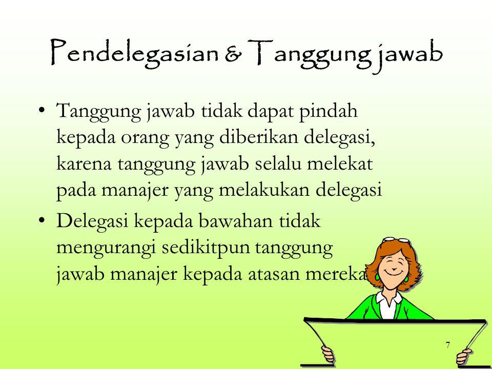 7 Pendelegasian & Tanggung jawab Tanggung jawab tidak dapat pindah kepada orang yang diberikan delegasi, karena tanggung jawab selalu melekat pada manajer yang melakukan delegasi Delegasi kepada bawahan tidak mengurangi sedikitpun tanggung jawab manajer kepada atasan mereka
