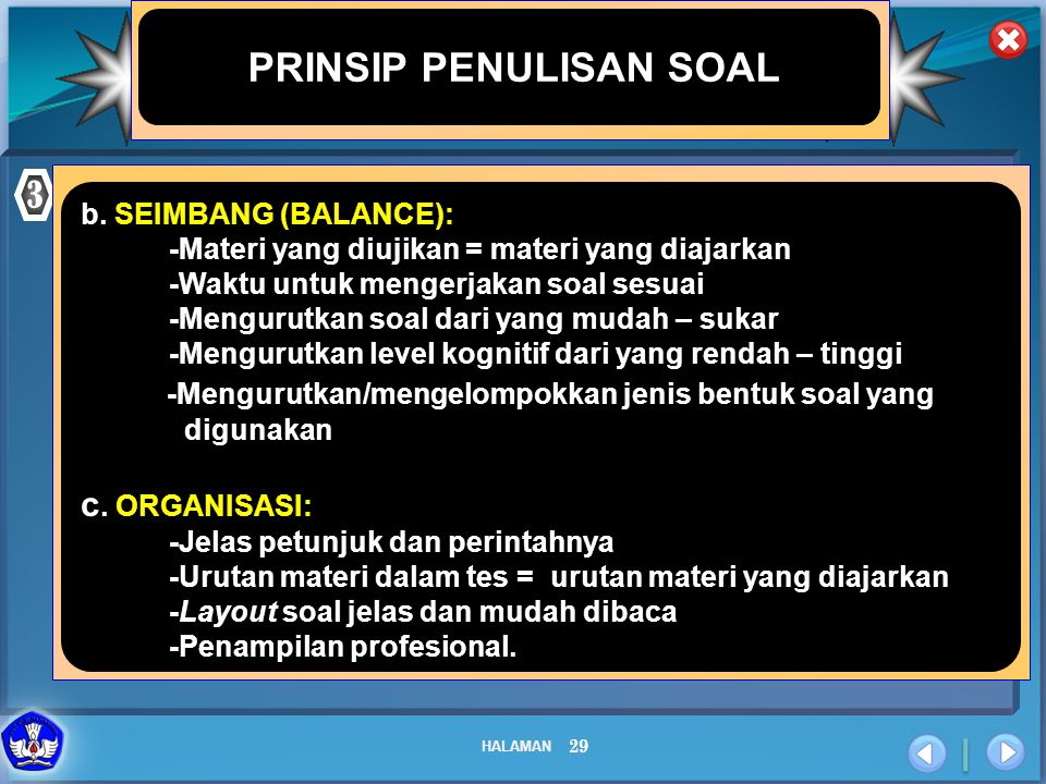 HALAMAN 29 PRINSIP PENULISAN SOAL 3 b. SEIMBANG (BALANCE): -Materi yang diujikan = materi yang diajarkan -Waktu untuk mengerjakan soal sesuai -Menguru