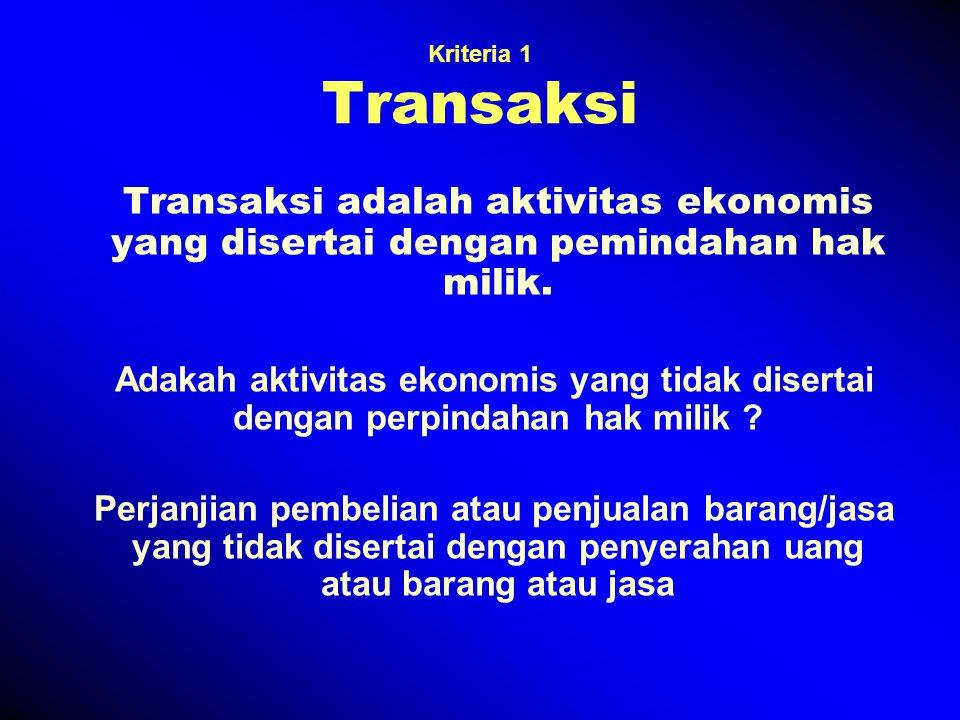 Kriteria 1 Transaksi Transaksi adalah aktivitas ekonomis yang disertai dengan pemindahan hak milik. Adakah aktivitas ekonomis yang tidak disertai deng