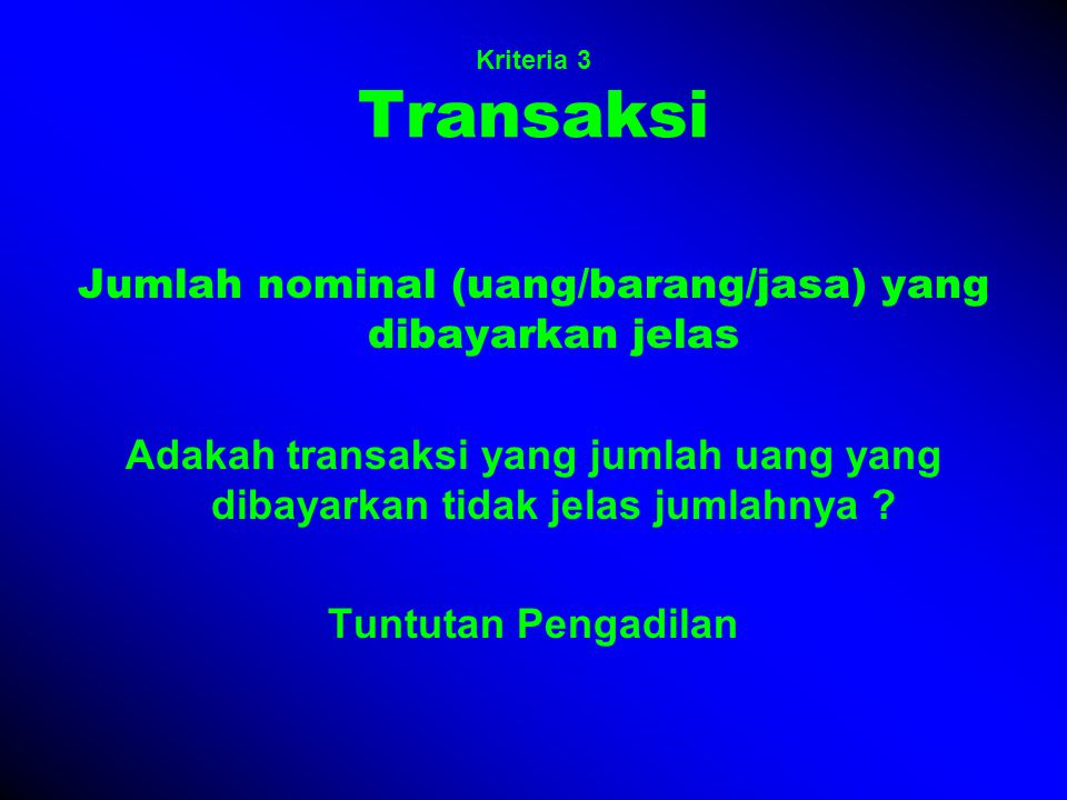 Kriteria 3 Transaksi Jumlah nominal (uang/barang/jasa) yang dibayarkan jelas Adakah transaksi yang jumlah uang yang dibayarkan tidak jelas jumlahnya .