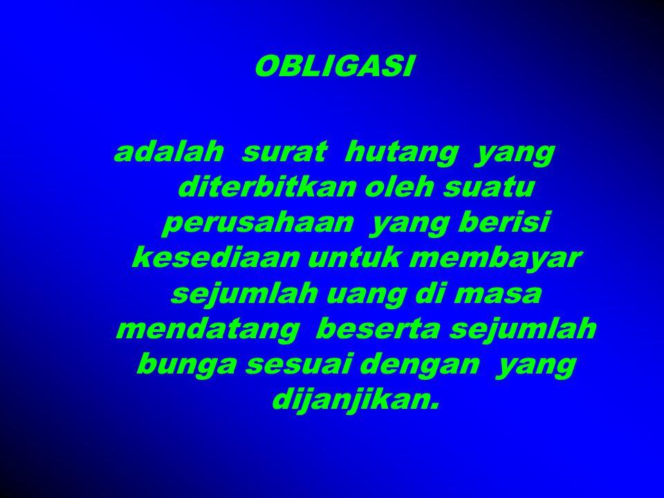 OBLIGASI adalah surat hutang yang diterbitkan oleh suatu perusahaan yang berisi kesediaan untuk membayar sejumlah uang di masa mendatang beserta sejumlah bunga sesuai dengan yang dijanjikan.