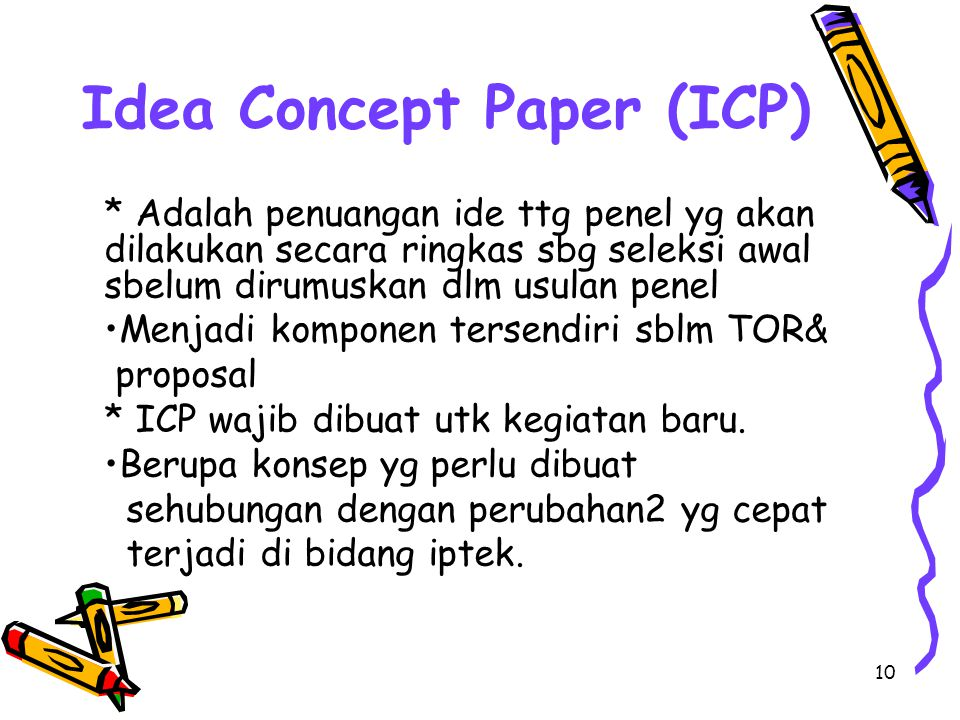 10 Idea Concept Paper (ICP) * Adalah penuangan ide ttg penel yg akan dilakukan secara ringkas sbg seleksi awal sbelum dirumuskan dlm usulan penel Menj
