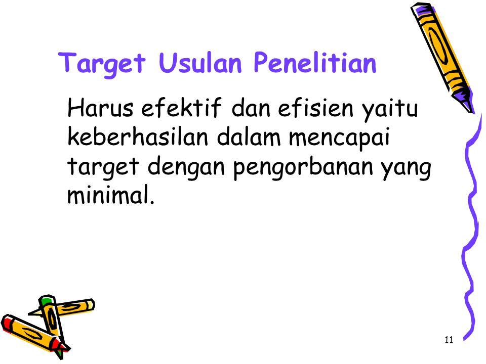 11 Target Usulan Penelitian Harus efektif dan efisien yaitu keberhasilan dalam mencapai target dengan pengorbanan yang minimal.