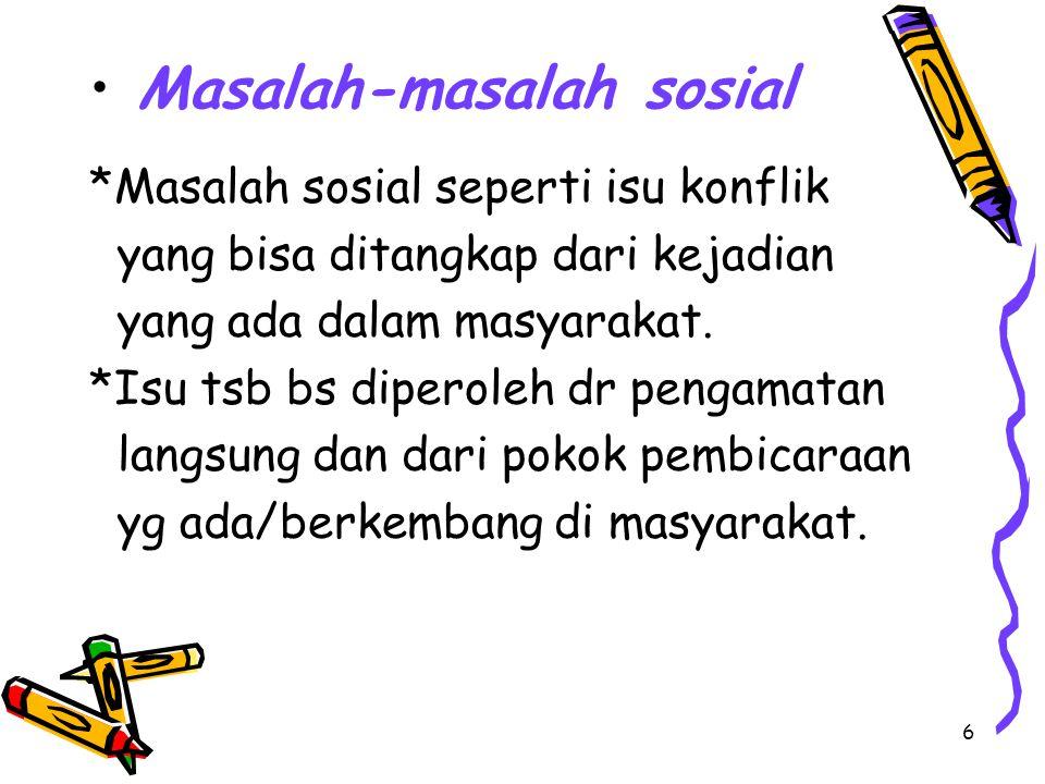 6 Masalah-masalah sosial *Masalah sosial seperti isu konflik yang bisa ditangkap dari kejadian yang ada dalam masyarakat. *Isu tsb bs diperoleh dr pen
