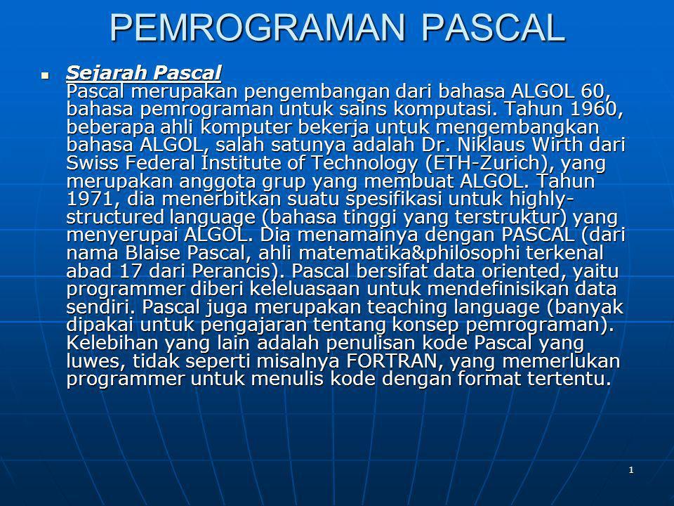 1 PEMROGRAMAN PASCAL Sejarah Pascal Pascal merupakan pengembangan dari bahasa ALGOL 60, bahasa pemrograman untuk sains komputasi. Tahun 1960, beberapa