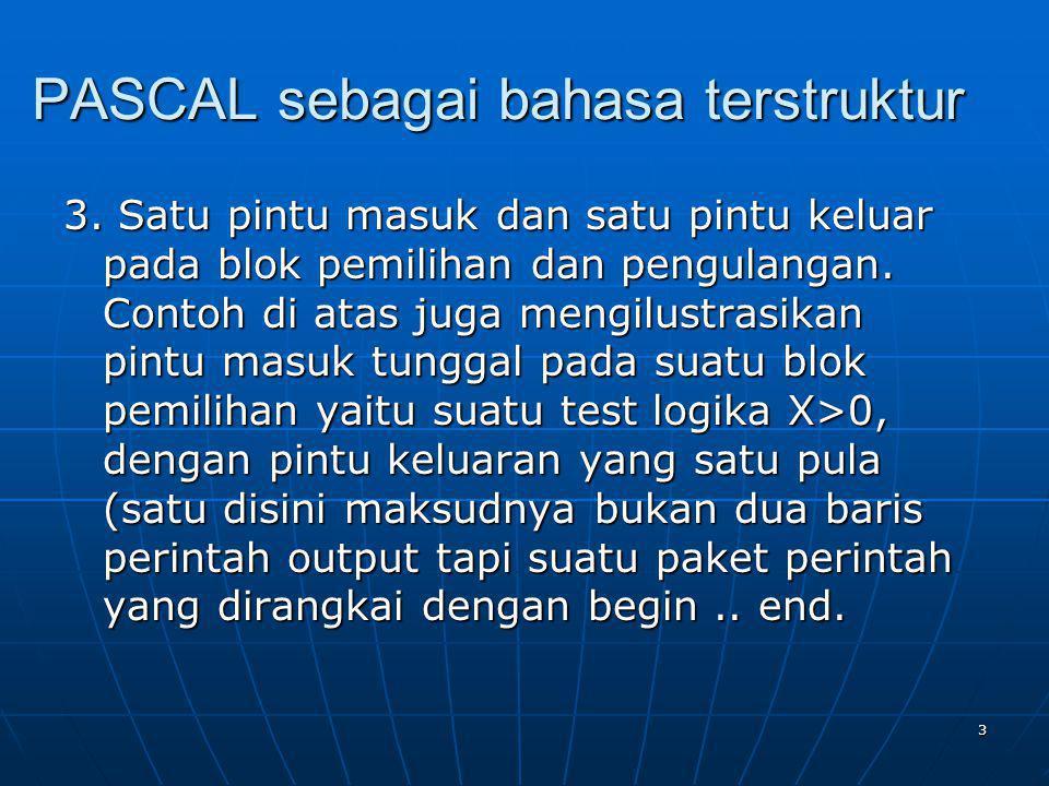 3 PASCAL sebagai bahasa terstruktur 3. Satu pintu masuk dan satu pintu keluar pada blok pemilihan dan pengulangan. Contoh di atas juga mengilustrasika