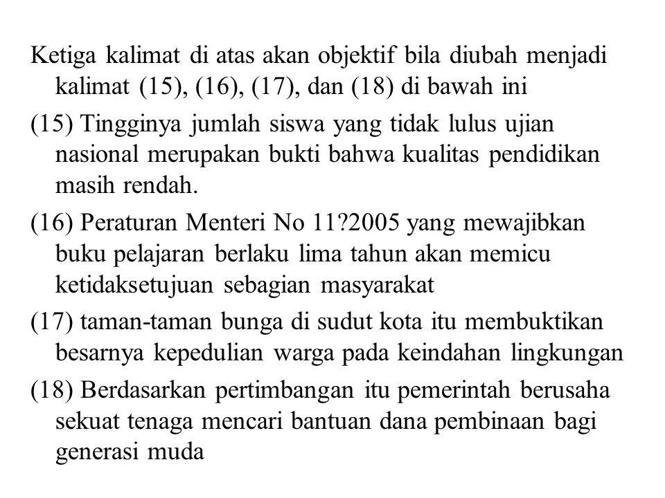 Ketiga kalimat di atas akan objektif bila diubah menjadi kalimat (15), (16), (17), dan (18) di bawah ini (15) Tingginya jumlah siswa yang tidak lulus