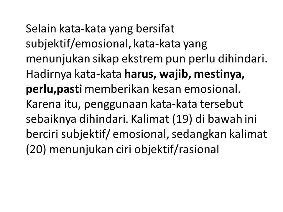 Selain kata-kata yang bersifat subjektif/emosional, kata-kata yang menunjukan sikap ekstrem pun perlu dihindari. Hadirnya kata-kata harus, wajib, mest
