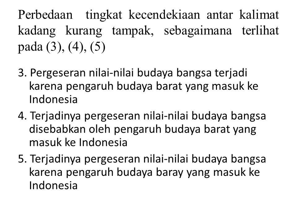 Perbedaan tingkat kecendekiaan antar kalimat kadang kurang tampak, sebagaimana terlihat pada (3), (4), (5) 3. Pergeseran nilai-nilai budaya bangsa ter
