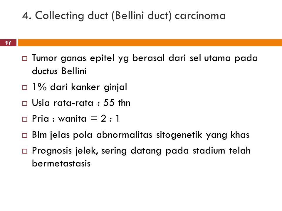 17 4. Collecting duct (Bellini duct) carcinoma 17  Tumor ganas epitel yg berasal dari sel utama pada ductus Bellini  1% dari kanker ginjal  Usia ra